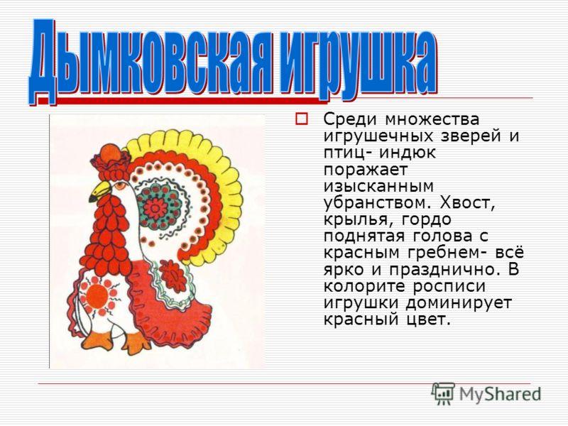Среди множества игрушечных зверей и птиц- индюк поражает изысканным убранством. Хвост, крылья, гордо поднятая голова с красным гребнем- всё ярко и празднично. В колорите росписи игрушки доминирует красный цвет.