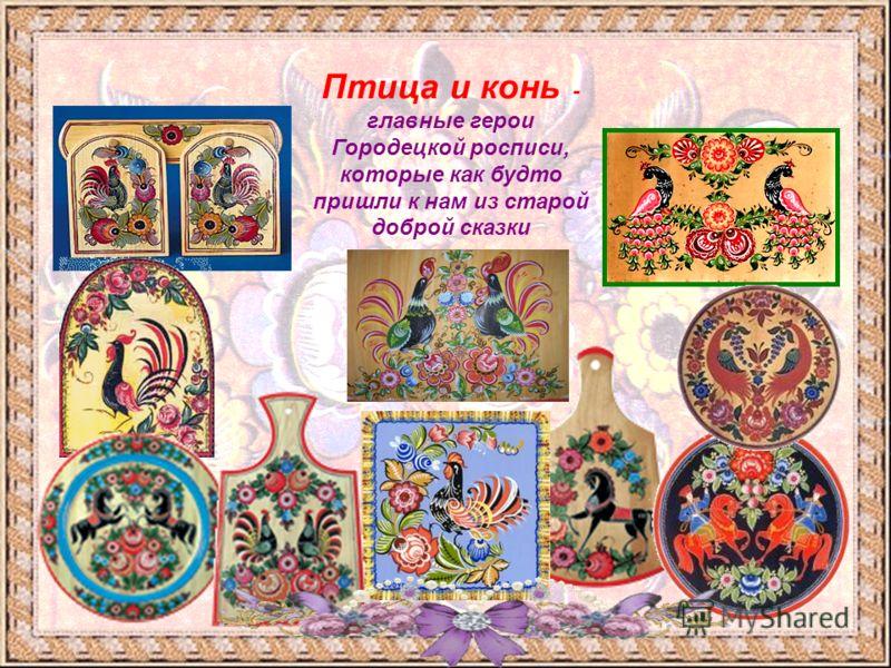 Птица и конь - главные герои Городецкой росписи, которые как будто пришли к нам из старой доброй сказки