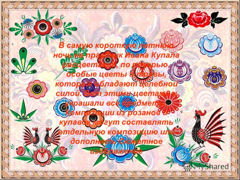 В самую короткую летнюю ночь на праздник Ивана Купала расцветают, по поверью, особые цветы и травы, которые обладают целебной силой. Вот этими цветами и украшали все предметы. Композиции из розанов и купавок могут составлять отдельную композицию или