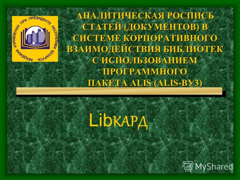 АНАЛИТИЧЕСКАЯ РОСПИСЬ СТАТЕЙ (ДОКУМЕНТОВ) В СИСТЕМЕ КОРПОРАТИВНОГО ВЗАИМОДЕЙСТВИЯ БИБЛИОТЕК С ИСПОЛЬЗОВАНИЕМ ПРОГРАММНОГО ПАКЕТА ALIS (ALIS-BУ3) АНАЛИТИЧЕСКАЯ РОСПИСЬ СТАТЕЙ (ДОКУМЕНТОВ) В СИСТЕМЕ КОРПОРАТИВНОГО ВЗАИМОДЕЙСТВИЯ БИБЛИОТЕК С ИСПОЛЬЗОВАН