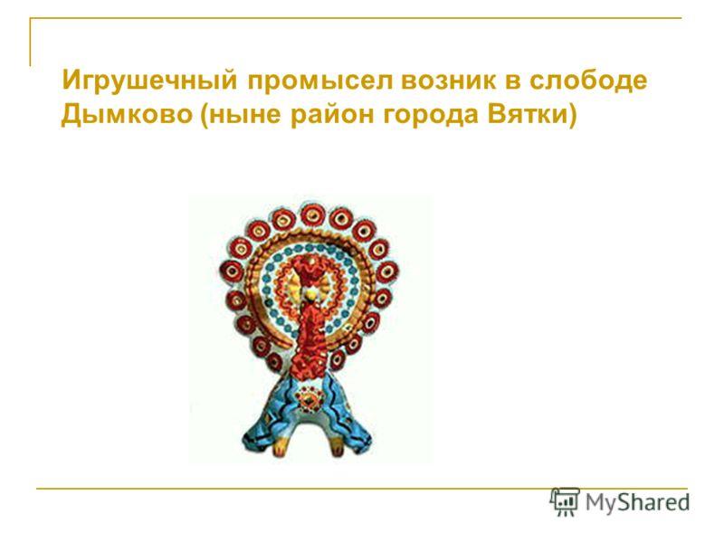 Игрушечный промысел возник в слободе Дымково (ныне район города Вятки)