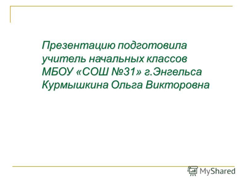Презентацию подготовила учитель начальных классов МБОУ «СОШ 31» г.Энгельса Курмышкина Ольга Викторовна