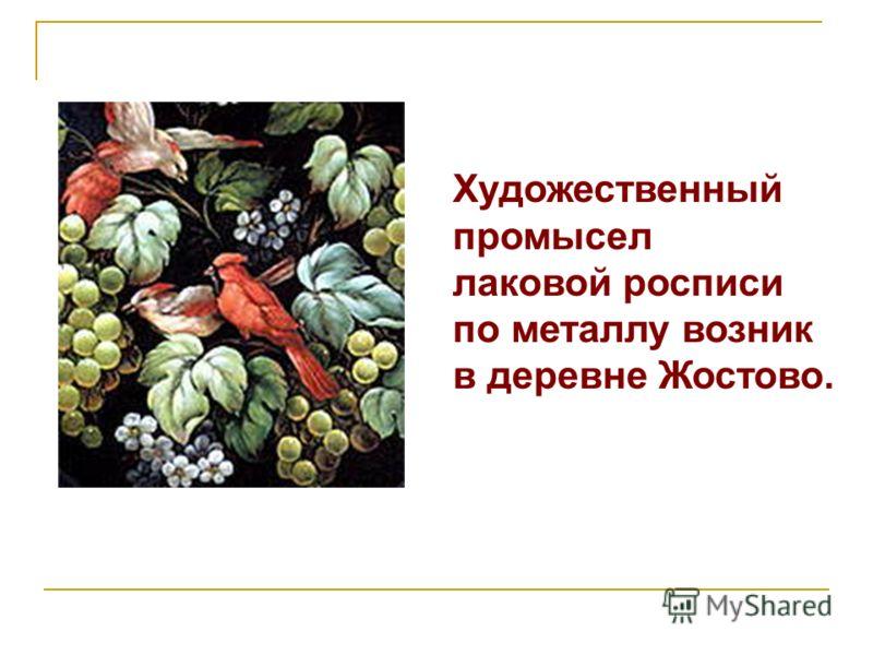 Художественный промысел лаковой росписи по металлу возник в деревне Жостово.