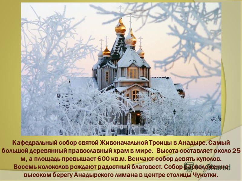 Кафедральный собор святой Живоначальной Троицы в Анадыре. Самый большой деревянный православный храм в мире. Высота составляет около 25 м, а площадь превышает 600 кв.м. Венчают собор девять куполов. Восемь колоколов рождают радостный благовест. Собор