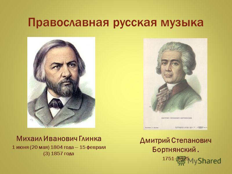Православная русская музыка Дмитрий Степанович Бортнянский. 1751–1825 Михаил Иванович Глинка 1 июня (20 мая) 1804 года 15 февраля (3) 1857 года