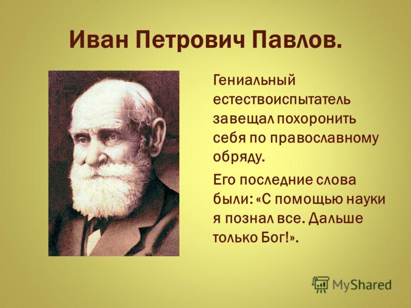 Иван Петрович Павлов. Гениальный естествоиспытатель завещал похоронить себя по православному обряду. Его последние слова были: «С помощью науки я познал все. Дальше только Бог!».