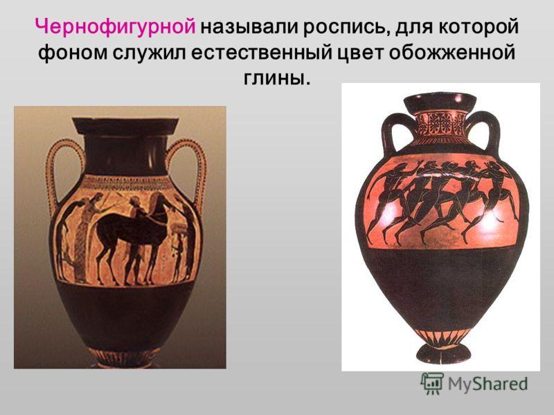 Чернофигурной называли роспись, для которой фоном служил естественный цвет обожженной глины.