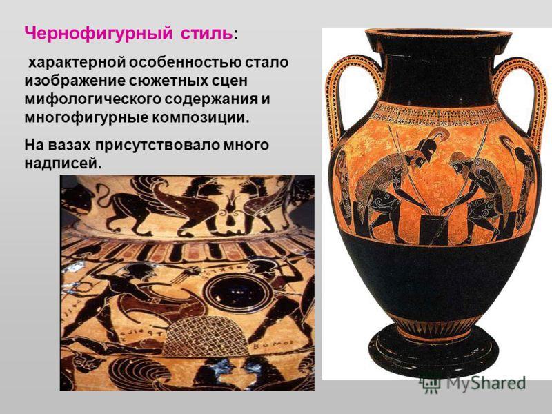 Чернофигурный стиль : характерной особенностью стало изображение сюжетных сцен мифологического содержания и многофигурные композиции. На вазах присутствовало много надписей.