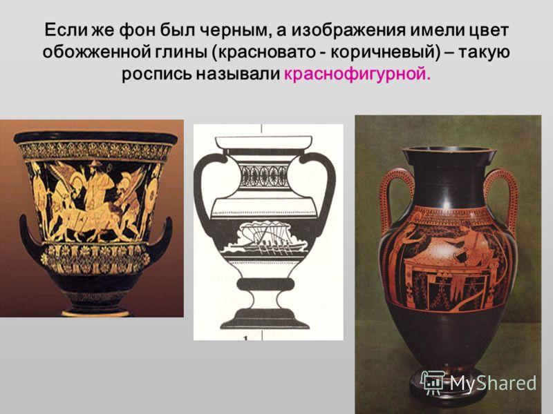 Если же фон был черным, а изображения имели цвет обожженной глины (красновато - коричневый) – такую роспись называли краснофигурной.