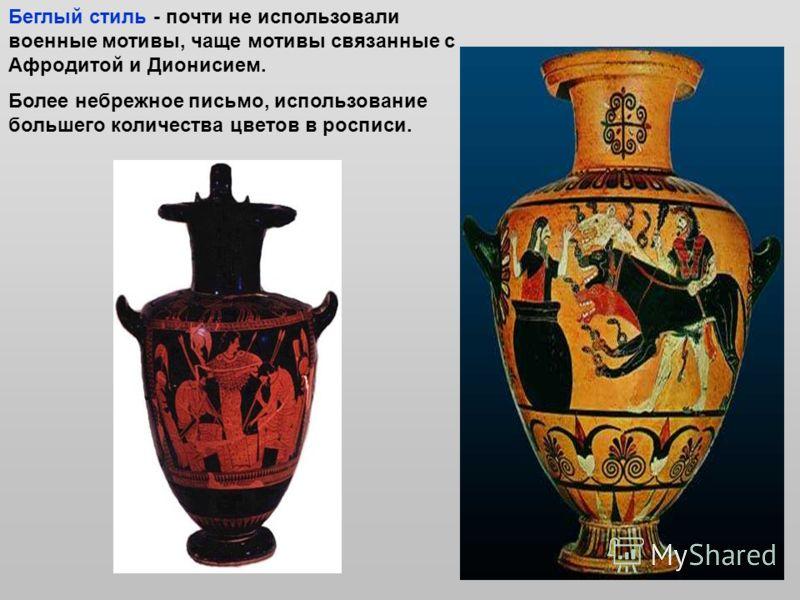 Беглый стиль - почти не использовали военные мотивы, чаще мотивы связанные с Афродитой и Дионисием. Более небрежное письмо, использование большего количества цветов в росписи.