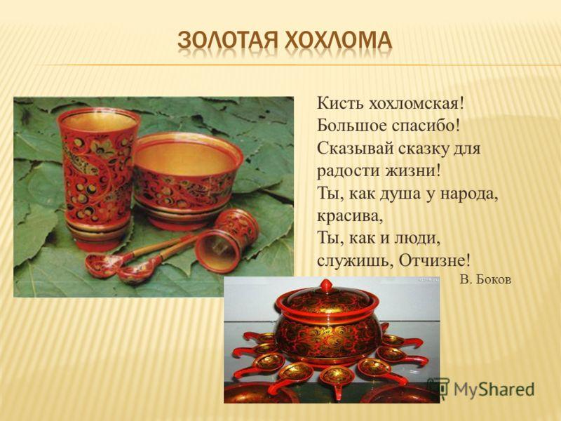 Кисть хохломская! Большое спасибо! Сказывай сказку для радости жизни! Ты, как душа у народа, красива, Ты, как и люди, служишь, Отчизне! В. Боков