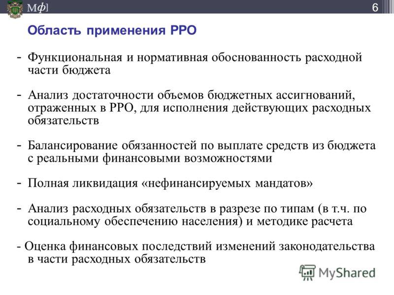 М ] ф Область применения РРО - Функциональная и нормативная обоснованность расходной части бюджета - Анализ достаточности объемов бюджетных ассигнований, отраженных в РРО, для исполнения действующих расходных обязательств - Балансирование обязанносте