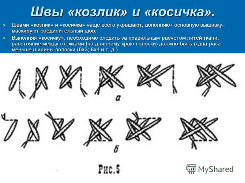 Швы «козлик» и «косичка». Швами «козлик» и «косичка» чаще всего украшают, дополняют основную вышивку, маскируют соединительный шов. Швами «козлик» и «косичка» чаще всего украшают, дополняют основную вышивку, маскируют соединительный шов. Выполняя «ко