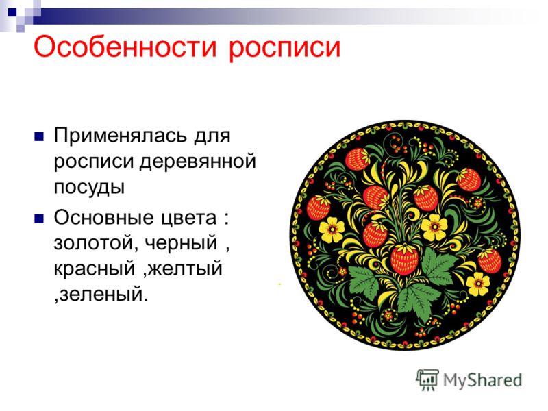 Особенности росписи Применялась для росписи деревянной посуды Основные цвета : золотой, черный, красный,желтый,зеленый.
