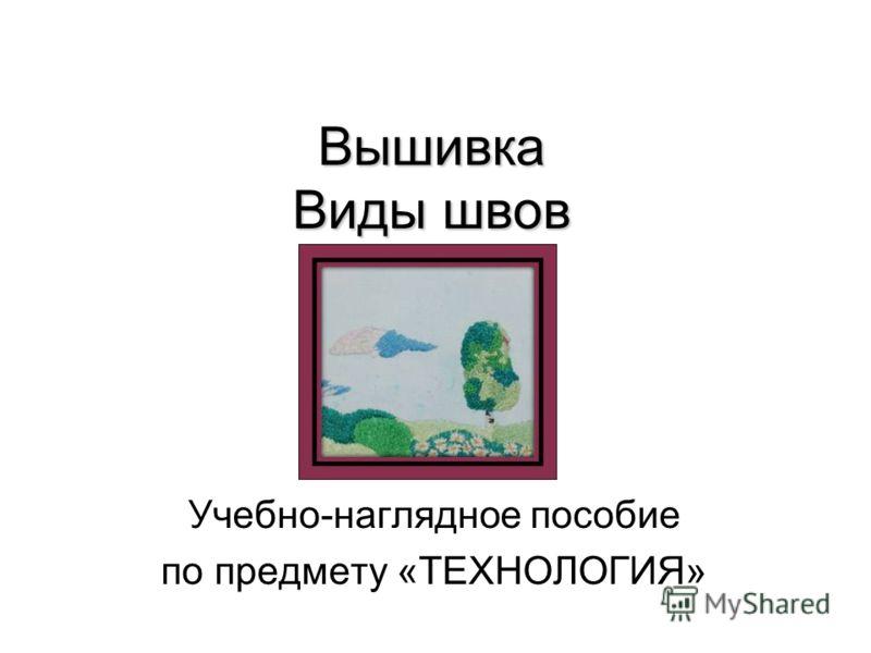 Вышивка Виды швов Учебно-наглядное пособие по предмету «ТЕХНОЛОГИЯ»