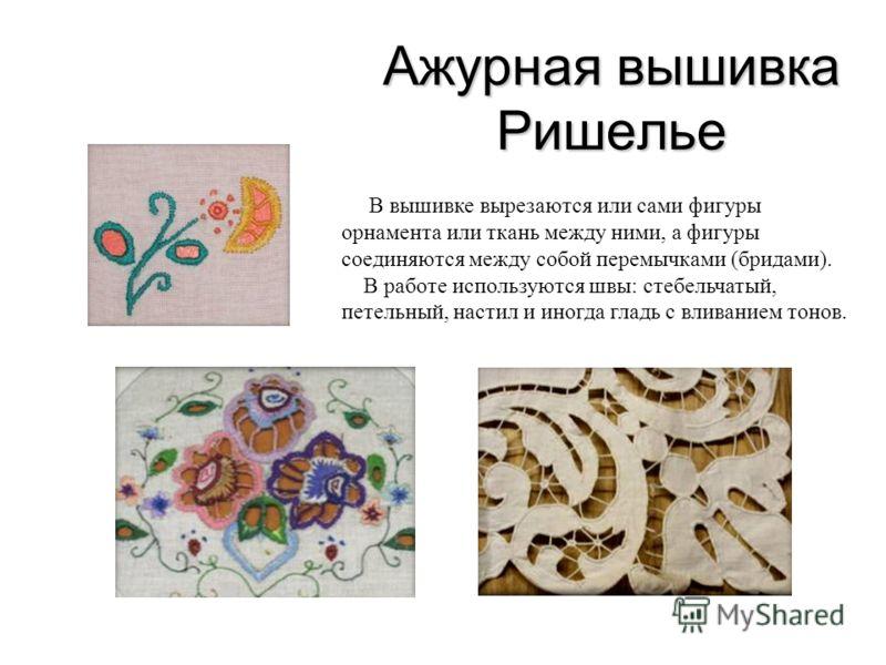Ажурная вышивка Ришелье В вышивке вырезаются или сами фигуры орнамента или ткань между ними, а фигуры соединяются между собой перемычками (бридами). В работе используются швы: стебельчатый, петельный, настил и иногда гладь с вливанием тонов.
