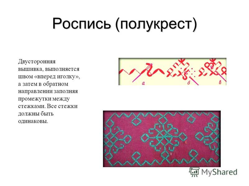 Роспись (полукрест) Двусторонняя вышивка, выполняется швом «вперед иголку», а затем в обратном направлении заполняя промежутки между стежками. Все стежки должны быть одинаковы.