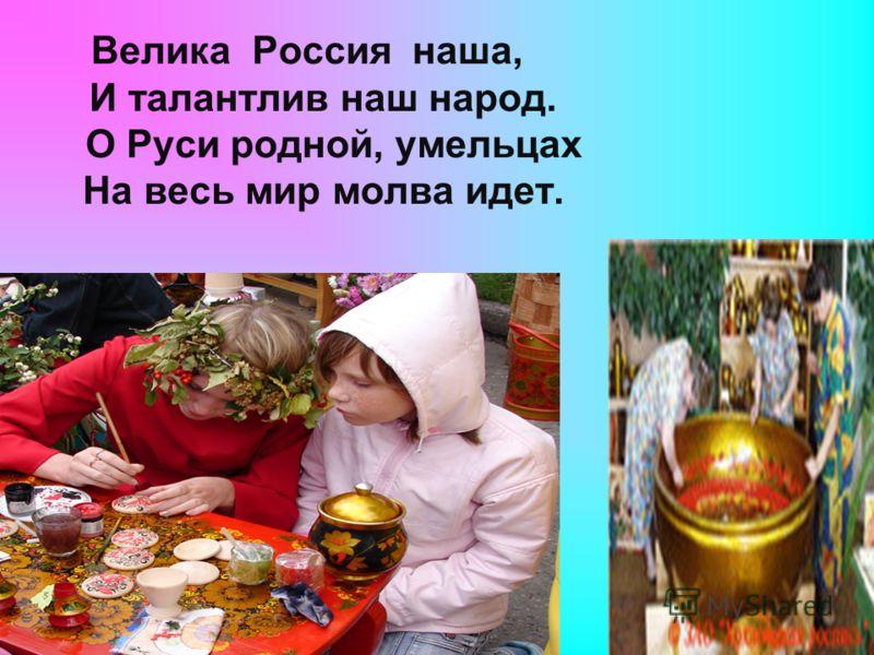 Велика Россия наша, И талантлив наш народ. О Руси родной, умельцах На весь мир молва идет.