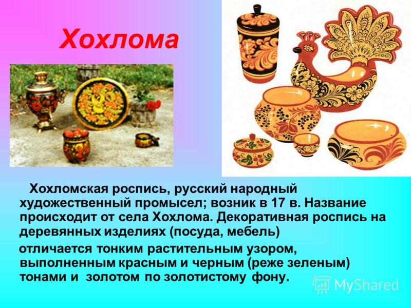 Хохлома Хохломская роспись, русский народный художественный промысел; возник в 17 в. Название происходит от села Хохлома. Декоративная роспись на деревянных изделиях (посуда, мебель) отличается тонким растительным узором, выполненным красным и черным