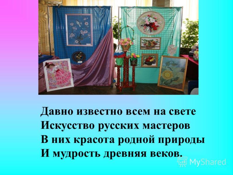 Давно известно всем на свете Искусство русских мастеров В них красота родной природы И мудрость древняя веков.