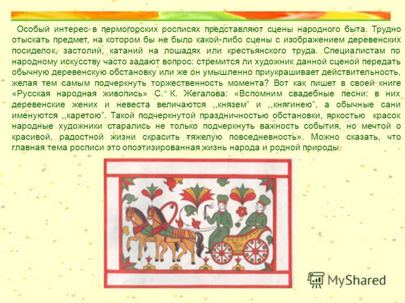Особый интерес в пермогорских росписях представляют сцены народного быта. Трудно отыскать предмет, на котором бы не было какой-либо сцены с изображением деревенских посиделок, застолий, катаний на лошадях или крестьянского труда. Специалистам по наро