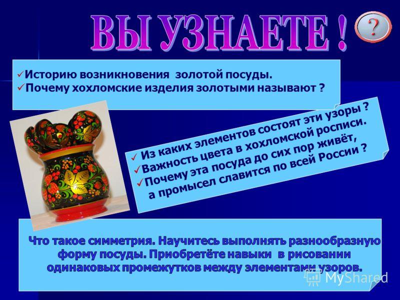 Из каких элементов состоят эти узоры ? Важность цвета в хохломской росписи. Почему эта посуда до сих пор живёт, а промысел славится по всей России ? Историю возникновения золотой посуды. Почему хохломские изделия золотыми называют ?