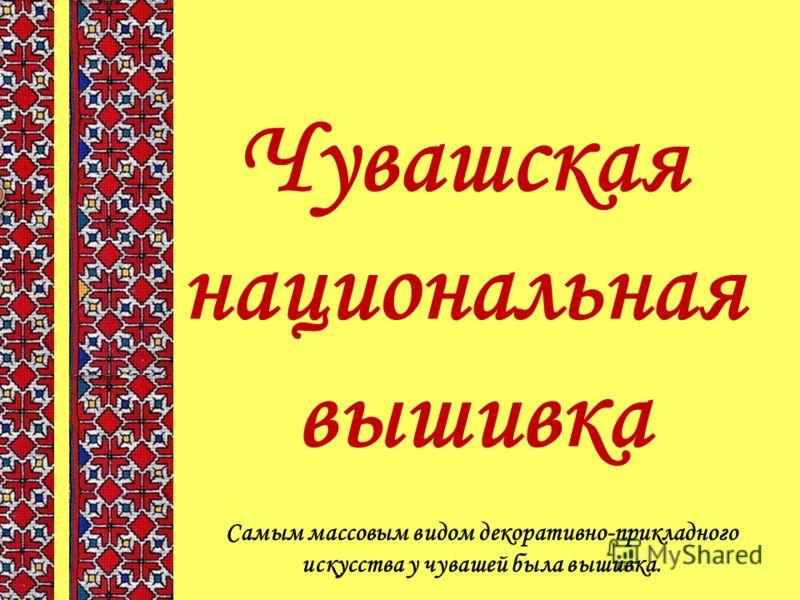 Чувашская национальная вышивка Самым массовым видом декоративно-прикладного искусства у чувашей была вышивка.