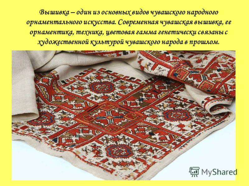 Вышивка – один из основных видов чувашского народного орнаментального искусства. Современная чувашская вышивка, ее орнаментика, техника, цветовая гамма генетически связаны с художественной культурой чувашского народа в прошлом.