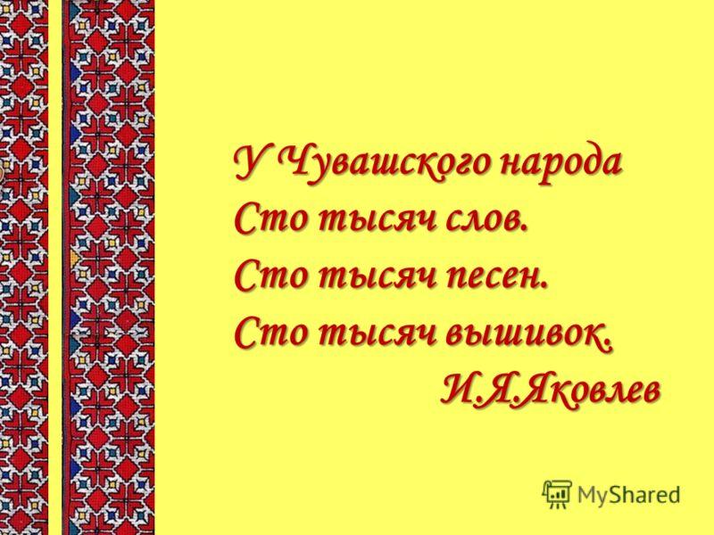 У Чувашского народа Сто тысяч слов. Сто тысяч песен. Сто тысяч вышивок. И.Я.Яковлев