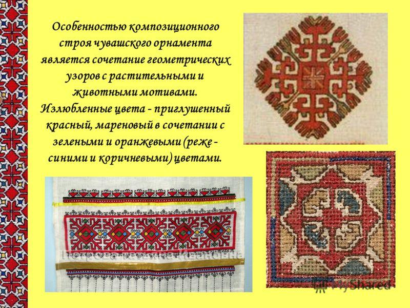 Особенностью композиционного строя чувашского орнамента является сочетание геометрических узоров с растительными и животными мотивами. Излюбленные цвета - приглушенный красный, мареновый в сочетании с зелеными и оранжевыми (реже - синими и коричневым