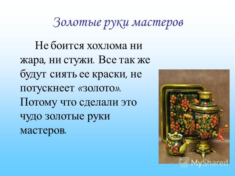 Золотые руки мастеров Не боится хохлома ни жара, ни стужи. Все так же будут сиять ее краски, не потускнеет « золото ». Потому что сделали это чудо золотые руки мастеров.
