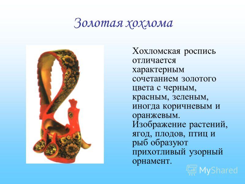Золотая хохлома Хохломская роспись отличается характерным сочетанием золотого цвета с черным, красным, зеленым, иногда коричневым и оранжевым. Изображение растений, ягод, плодов, птиц и рыб образуют прихотливый узорный орнамент.