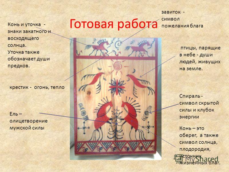 Готовая работа Конь и уточка - знаки закатного и восходящего солнца. Уточка также обозначает души предков. Ель – олицетворение мужской силы завиток - символ пожелания блага Спираль - символ скрытой силы и клубок энергии Конь – это оберег, а также сим