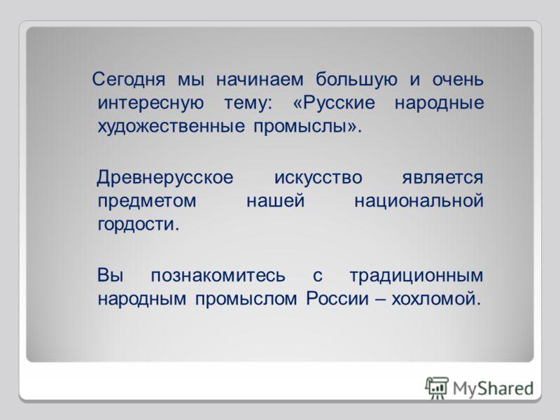 Сегодня мы начинаем большую и очень интересную тему: «Русские народные художественные промыслы». Древнерусское искусство является предметом нашей национальной гордости. Вы познакомитесь с традиционным народным промыслом России – хохломой.
