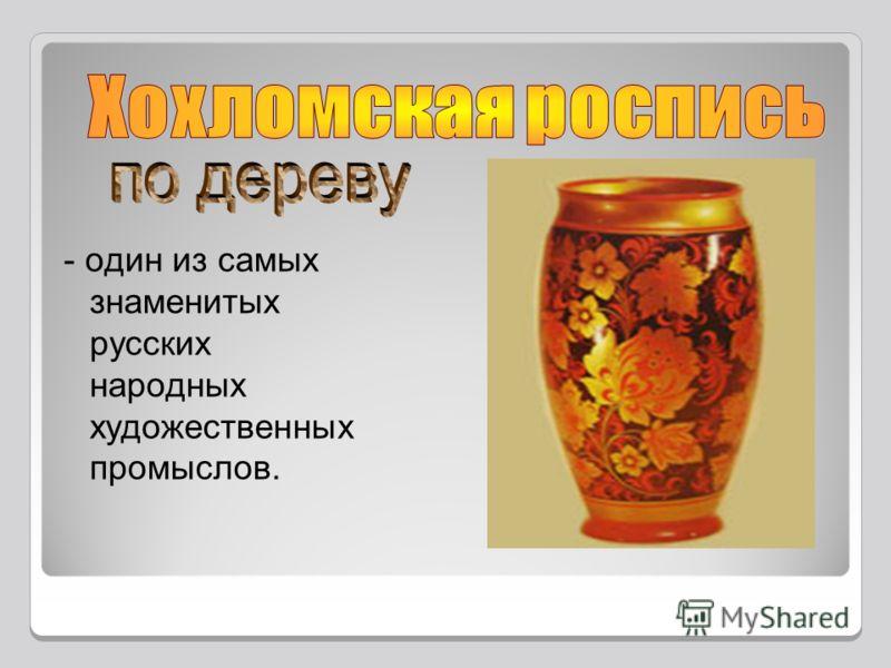 - один из самых знаменитых русских народных художественных промыслов.