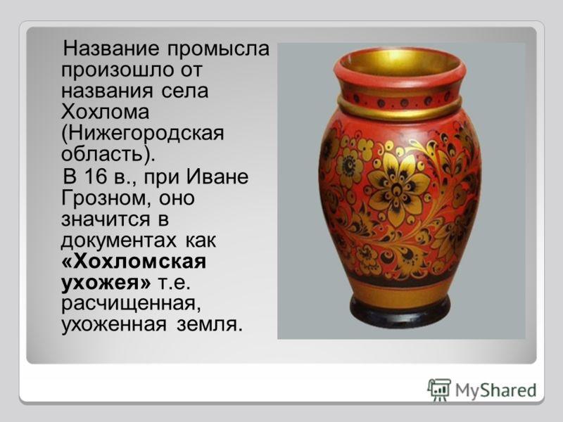 Название промысла произошло от названия села Хохлома (Нижегородская область). В 16 в., при Иване Грозном, оно значится в документах как «Хохломская ухожея» т.е. расчищенная, ухоженная земля.