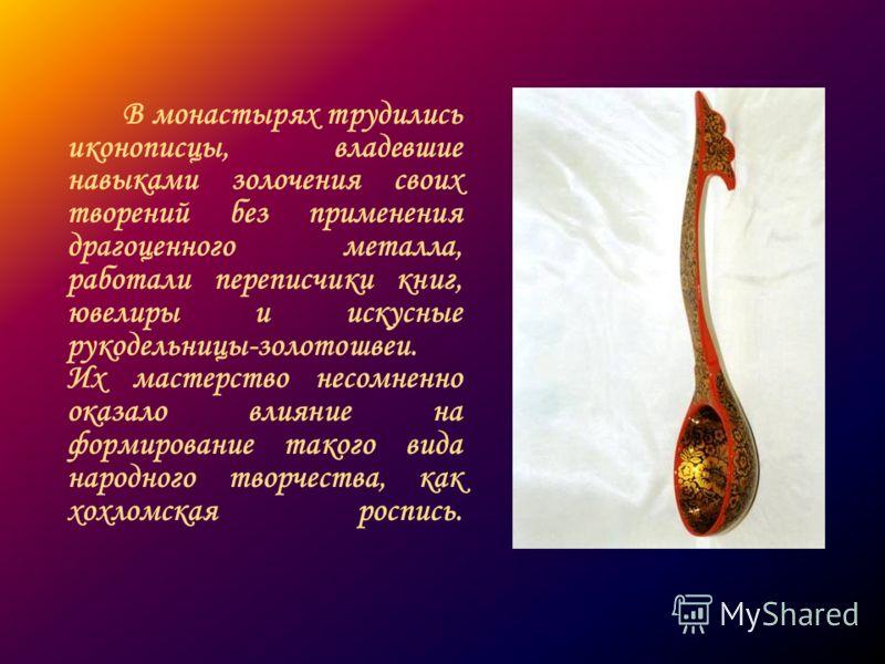 В монастырях трудились иконописцы, владевшие навыками золочения своих творений без применения драгоценного металла, работали переписчики книг, ювелиры и искусные рукодельницы-золотошвеи. Их мастерство несомненно оказало влияние на формирование такого