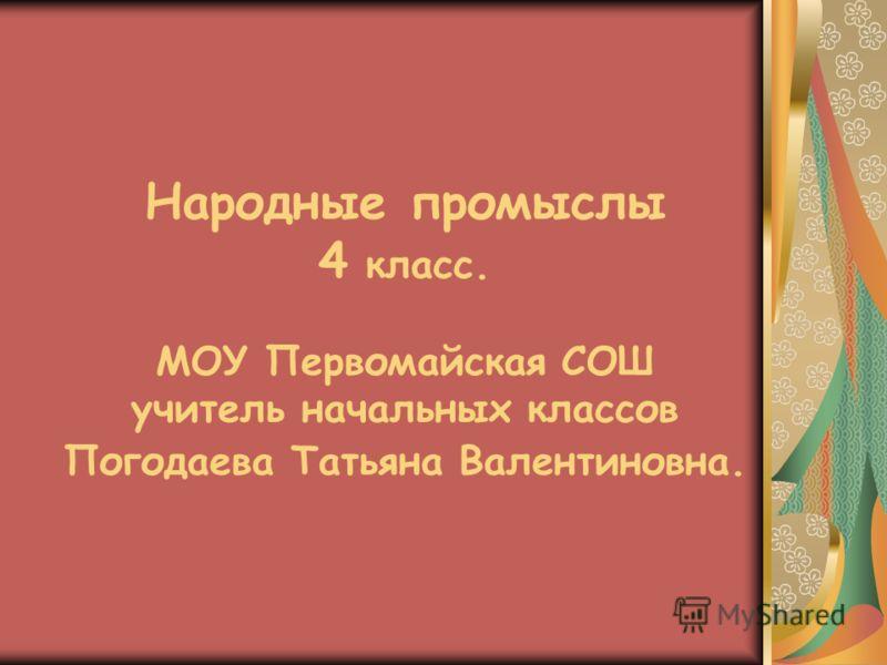 Народные промыслы 4 класс. МОУ Первомайская СОШ учитель начальных классов Погодаева Татьяна Валентиновна.