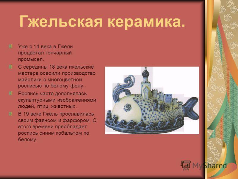 Гжельская керамика. Уже с 14 века в Гжели процветал гончарный промысел. С середины 18 века гжельские мастера освоили производство майолики с многоцветной росписью по белому фону. Роспись часто дополнялась скульптурными изображениями людей, птиц, живо
