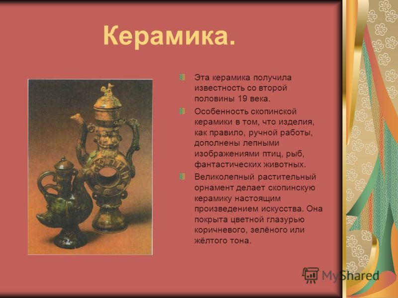 Керамика. Эта керамика получила известность со второй половины 19 века. Особенность скопинской керамики в том, что изделия, как правило, ручной работы, дополнены лепными изображениями птиц, рыб, фантастических животных. Великолепный растительный орна