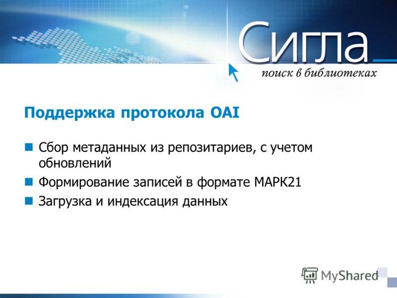 Поддержка протокола OAI Сбор метаданных из репозитариев, с учетом обновлений Формирование записей в формате МАРК21 Загрузка и индексация данных