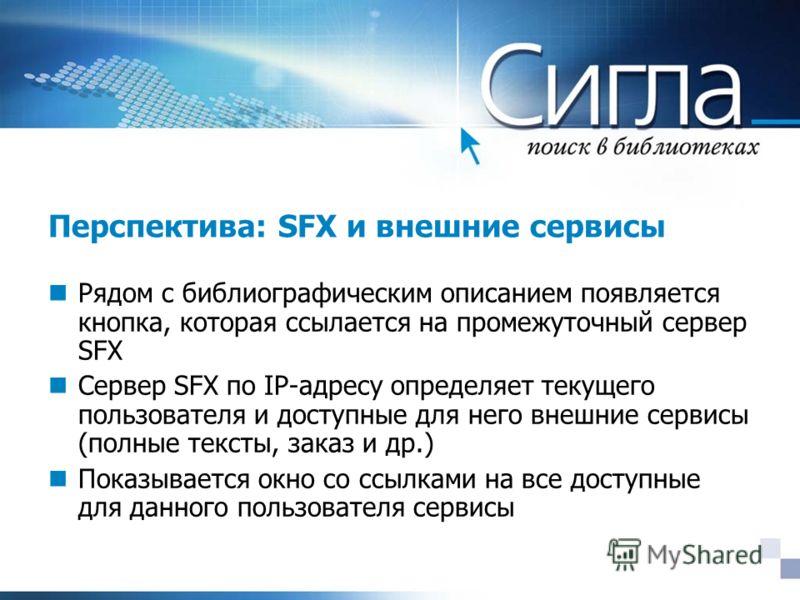 Перспектива: SFX и внешние сервисы Рядом с библиографическим описанием появляется кнопка, которая ссылается на промежуточный сервер SFX Сервер SFX по IP-адресу определяет текущего пользователя и доступные для него внешние сервисы (полные тексты, зака