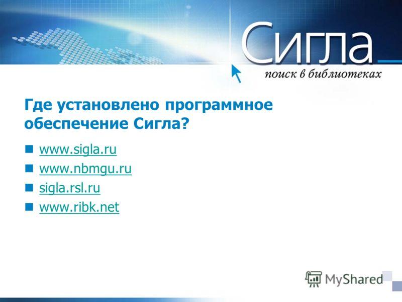 Где установлено программное обеспечение Сигла? www.sigla.ru www.nbmgu.ru sigla.rsl.ru www.ribk.net