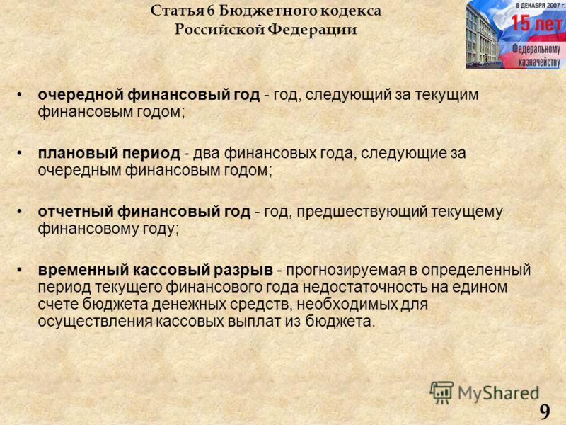 Статья 6 Бюджетного кодекса Российской Федерации очередной финансовый год - год, следующий за текущим финансовым годом; плановый период - два финансовых года, следующие за очередным финансовым годом; отчетный финансовый год - год, предшествующий теку