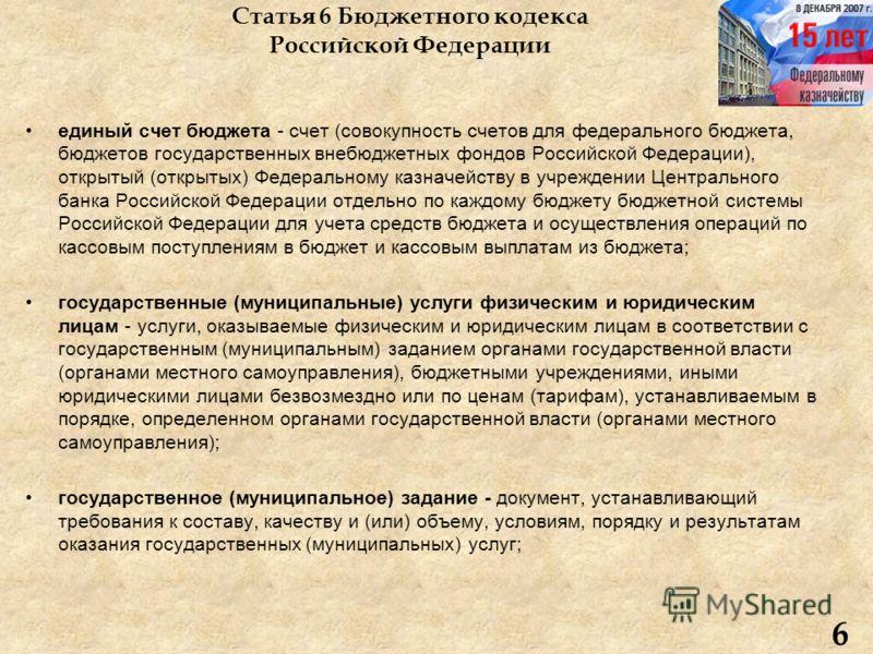 Статья 6 Бюджетного кодекса Российской Федерации единый счет бюджета - счет (совокупность счетов для федерального бюджета, бюджетов государственных внебюджетных фондов Российской Федерации), открытый (открытых) Федеральному казначейству в учреждении