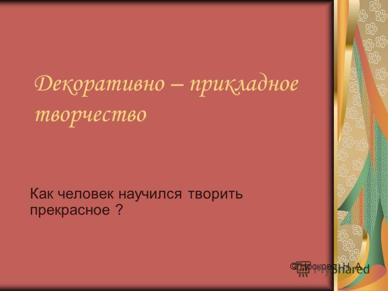 Декоративно – прикладное творчество Как человек научился творить прекрасное ? © Носкова Н. А.