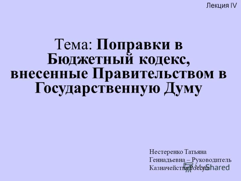 Лекция IV Нестеренко Татьяна Геннадьевна – Руководитель Казначейства России Тема: Поправки в Бюджетный кодекс, внесенные Правительством в Государственную Думу