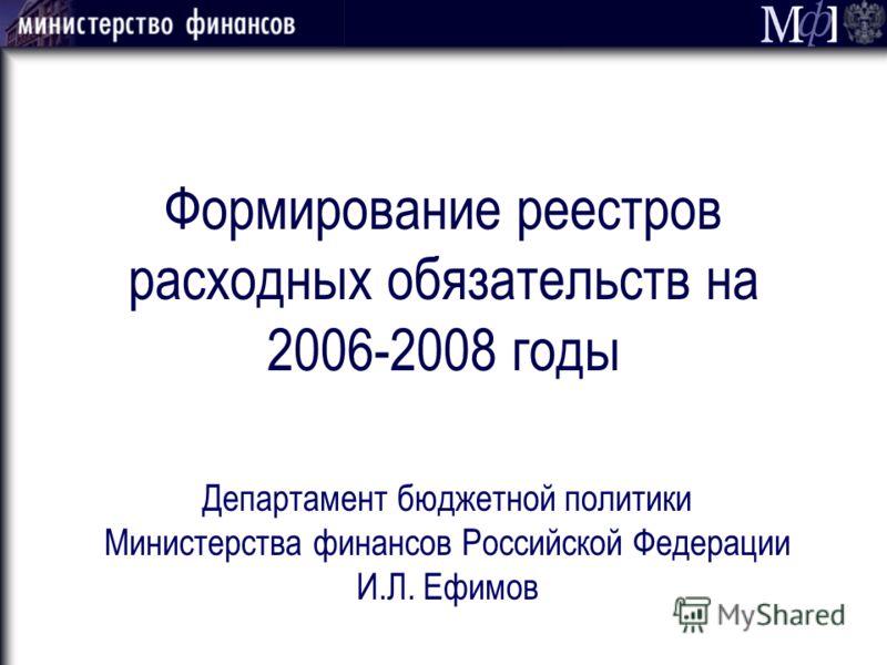 Формирование реестров расходных обязательств на 2006-2008 годы Департамент бюджетной политики Министерства финансов Российской Федерации И.Л. Ефимов