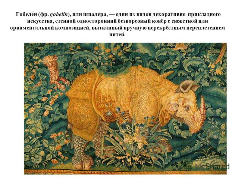 Гобеле́н (фр. gobelin), или шпалера, один из видов декоративно-прикладного искусства, стенной односторонний безворсовый ковёр с сюжетной или орнаментальной композицией, вытканный вручную перекрёстным переплетением нитей.