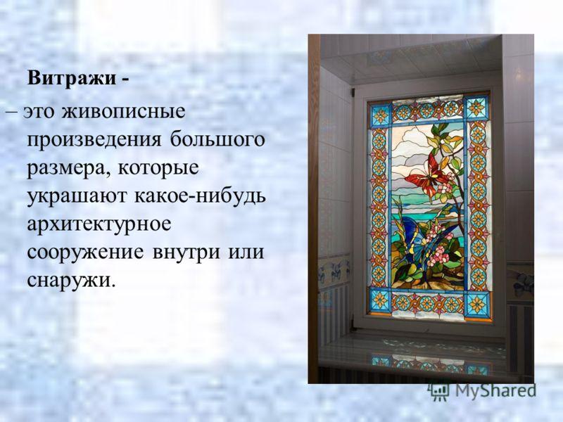 Витражи - – это живописные произведения большого размера, которые украшают какое-нибудь архитектурное сооружение внутри или снаружи.